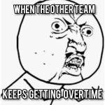 Its so annoying when the other team keeps and keeps getting overtime